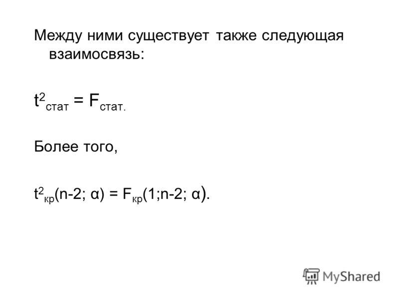 Между ними существует также следующая взаимосвязь: t 2 cтат = F стат. Более того, t 2 кр (n-2; α) = F кр (1;n-2; α ).