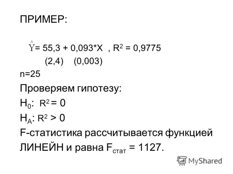 ПРИМЕР: = 55,3 + 0,093*X, R 2 = 0,9775 (2,4) (0,003) n=25 Проверяем гипотезу: H 0 : R 2 = 0 H A : R 2 > 0 F-статистика рассчитывается функцией ЛИНЕЙН и равна F стат = 1127.