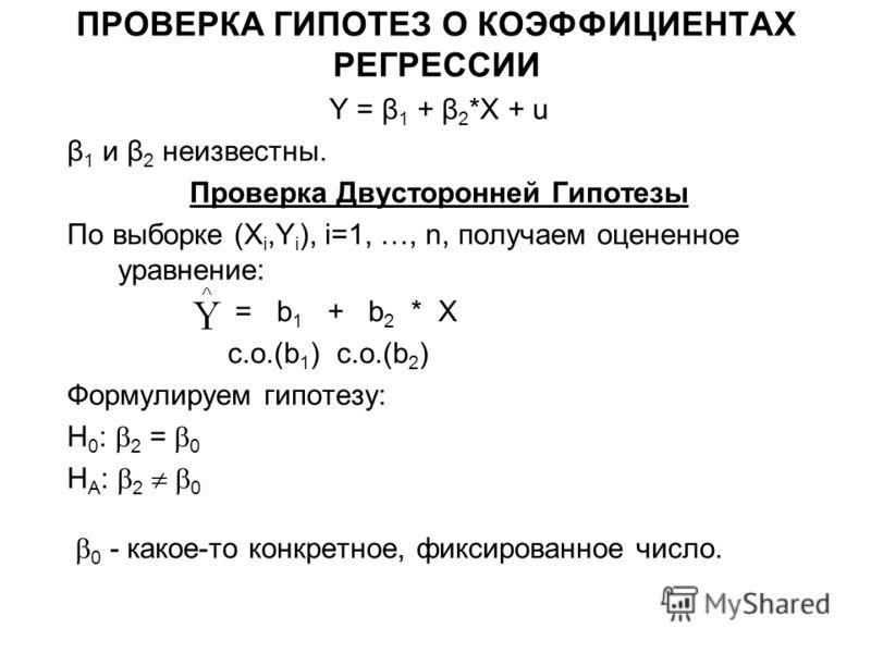 ПРОВЕРКА ГИПОТЕЗ О КОЭФФИЦИЕНТАХ РЕГРЕССИИ Y = β 1 + β 2 *X + u β 1 и β 2 неизвестны. Проверка Двусторонней Гипотезы По выборке (X i,Y i ), i=1, …, n, получаем оцененное уравнение: = b 1 + b 2 * X с.о.(b 1 ) с.о.(b 2 ) Формулируем гипотезу: H 0 : 2 =