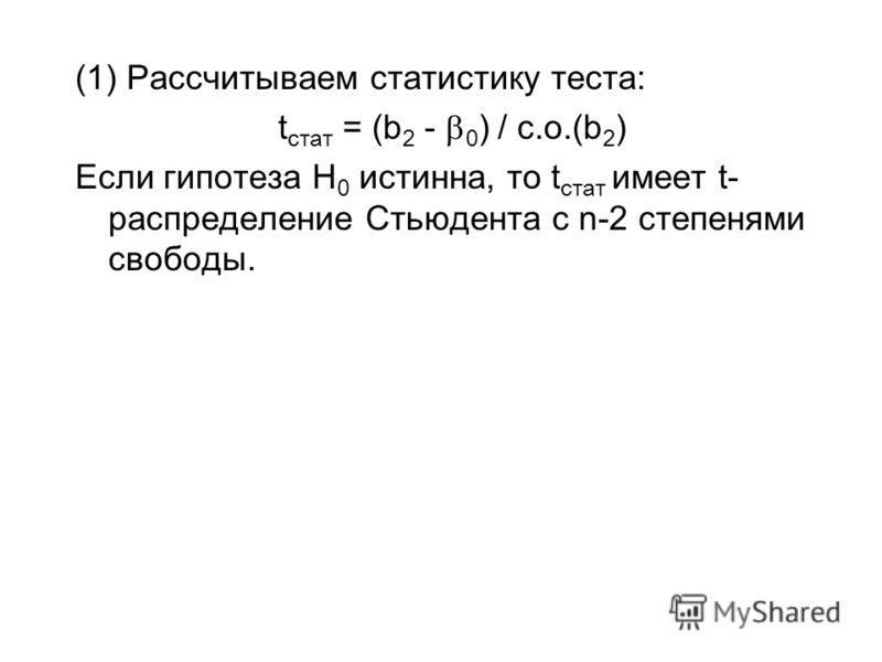 (1) Рассчитываем статистику теста: t cтат = (b 2 - 0 ) / с.о.(b 2 ) Если гипотеза H 0 истинна, то t cтат имеет t- распределение Стьюдента с n-2 степенями свободы.