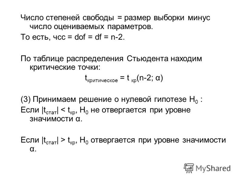 Число степеней свободы = размер выборки минус число оцениваемых параметров. То есть, чсс = dof = df = n-2. По таблице распределения Стьюдента находим критические точки: t критическое = t кр (n-2; α) (3) Принимаем решение о нулевой гипотезе H 0 : Если