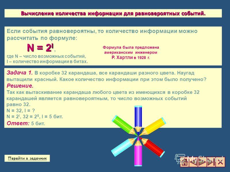 Если события равновероятны, то количество информации можно рассчитать по формуле: N = 2 I N = 2 I, где N – число возможных событий, I – количество информации в битах. Задача 1. В коробке 32 карандаша, все карандаши разного цвета. Наугад вытащили крас