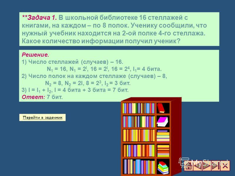 **Задача 1. В школьной библиотеке 16 стеллажей с книгами, на каждом – по 8 полок. Ученику сообщили, что нужный учебник находится на 2-ой полке 4-го стеллажа. Какое количество информации получил ученик? Решение. 1) Число стеллажей (случаев) – 16. N 1