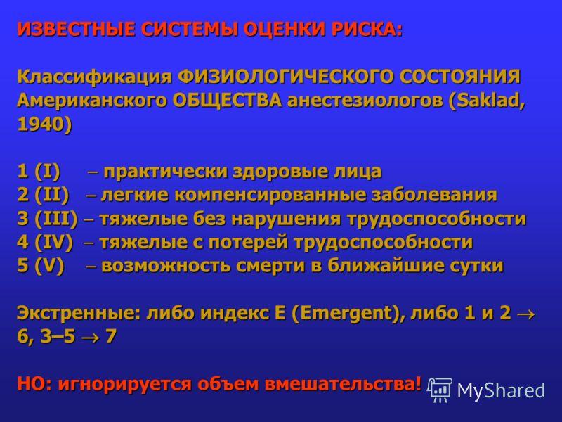 ИЗВЕСТНЫЕ СИСТЕМЫ ОЦЕНКИ РИСКА: Классификация ФИЗИОЛОГИЧЕСКОГО СОСТОЯНИЯ Американского ОБЩЕСТВА анестезиологов (Saklad, 1940) 1 (I) практически здоровые лица 2 (II) легкие компенсированные заболевания 3 (III) тяжелые без нарушения трудоспособности 4