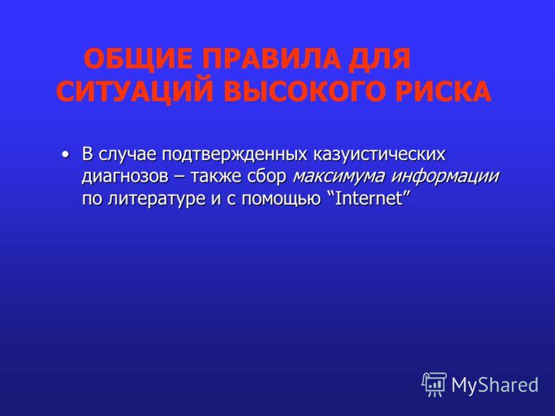 В случае подтвержденных казуистических диагнозов – также сбор максимума информации по литературе и с помощью InternetВ случае подтвержденных казуистических диагнозов – также сбор максимума информации по литературе и с помощью Internet ОБЩИЕ ПРАВИЛА Д