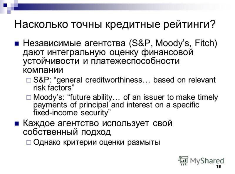 18 Насколько точны кредитные рейтинги? Независимые агентства (S&P, Moodys, Fitch) дают интегральную оценку финансовой устойчивости и платежеспособности компании S&P: general creditworthiness… based on relevant risk factors Moodys: future ability… of
