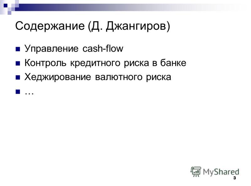 3 Содержание (Д. Джангиров) Управление cash-flow Контроль кредитного риска в банке Хеджирование валютного риска …