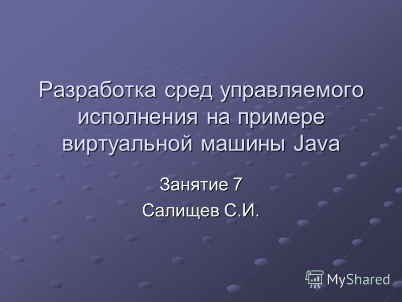 Разработка сред управляемого исполнения на примере виртуальной машины Java Занятие 7 Салищев С.И.