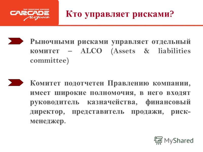 Кто управляет рисками ? Рыночными рисками управляет отдельный комитет – ALCO (Assets & liabilities committee) Комитет подотчетен Правлению компании, имеет широкие полномочия, в него входят руководитель казначейства, финансовый директор, представитель