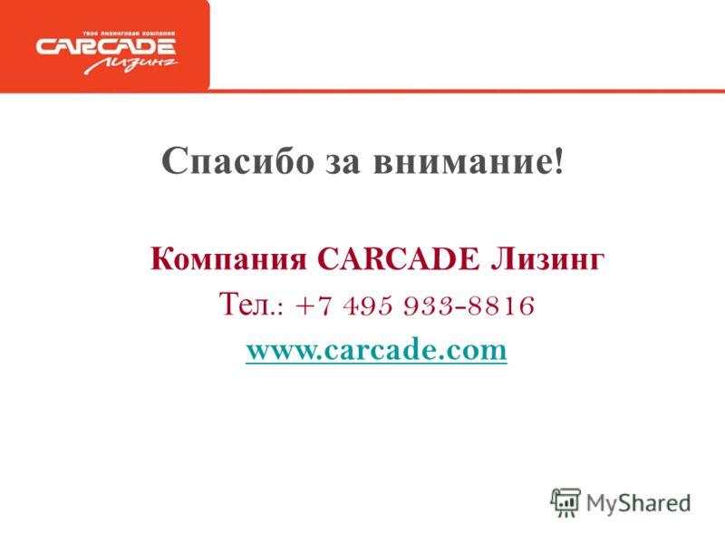 Спасибо за внимание ! Компания CARCADE Лизинг Тел.: +7 495 933-8816 www.carcade.com
