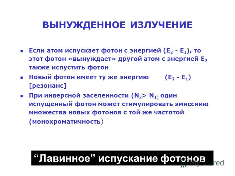 ВЫНУЖДЕННОЕ ИЗЛУЧЕНИЕ n Если атом испускает фотон с энергией (E 2 - E 1 ), то этот фотон «вынуждает» другой атом с энергией E 2 также испустить фотон n Новый фотон имеет ту же энергию (E 2 - E 1 ) [резонанс] n При инверсной заселенности (N 2 > N 1) о