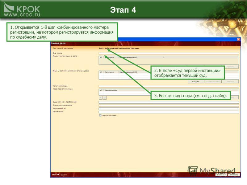 Этап 4 1. Открывается 1-й шаг комбинированного мастера регистрации, на котором регистрируется информация по судебному делу. 2. В поле «Суд первой инстанции» отображается текущий суд. 3. Ввести вид спора (см. след. слайд).