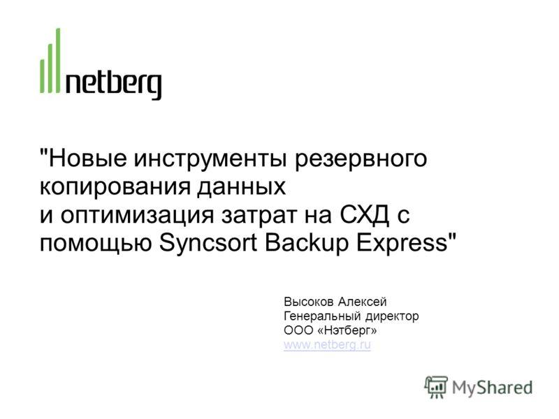 Новые инструменты резервного копирования данных и оптимизация затрат на СХД с помощью Syncsort Backup Express Высоков Алексей Генеральный директор ООО «Нэтберг» www.netberg.ru