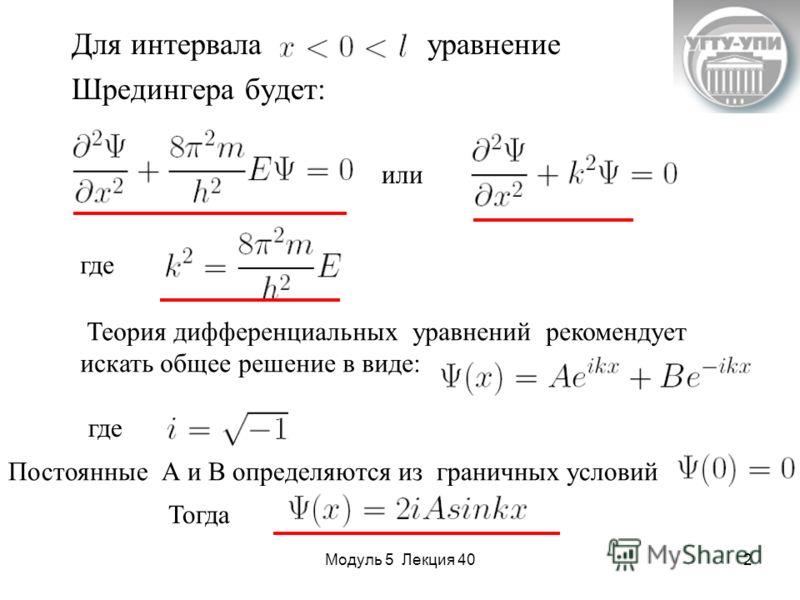 Модуль 5 Лекция 402 Для интервала уравнение Шредингера будет: или где Теория дифференциальных уравнений рекомендует искать общее решение в виде: где Постоянные А и В определяются из граничных условий Тогда