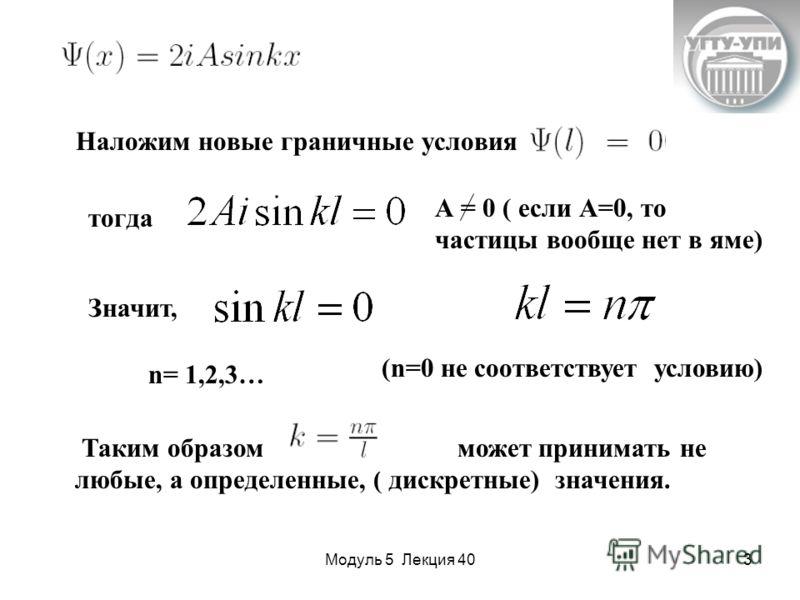 Модуль 5 Лекция 403 А = 0 ( если А=0, то частицы вообще нет в яме) Наложим новые граничные условия тогда Значит, n= 1,2,3… (n=0 не соответствует условию) Таким образом может принимать не любые, а определенные, ( дискретные) значения.