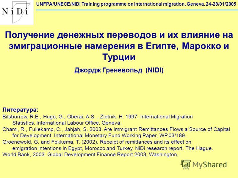 UNFPA/UNECE/NIDI Training programme on international migration, Geneva, 24-28/01/2005 Получение денежных переводов и их влияние на эмиграционные намерения в Египте, Марокко и Турции Джордж Греневольд (NIDI) Литература: Bilsborrow, R.E., Hugo, G., Obe