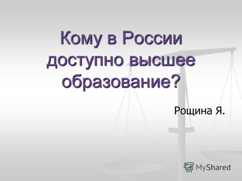 Кому в России доступно высшее образование? Рощина Я.