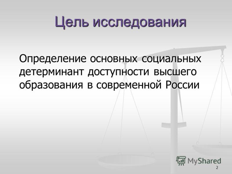 2 Цель исследования Определение основных социальных детерминант доступности высшего образования в современной России