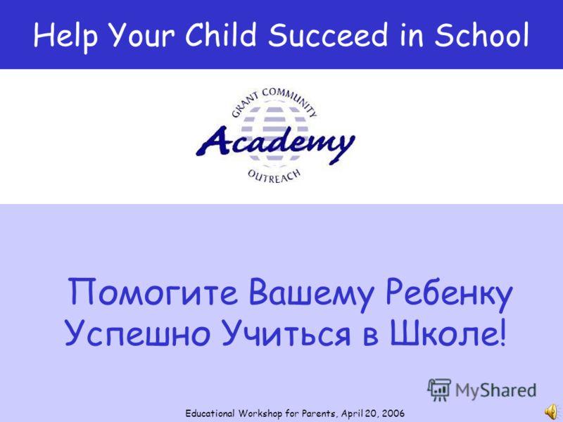 Помогите Вашему Ребенку Успешно Учиться в Школе! Help Your Child Succeed in School Educational Workshop for Parents, April 20, 2006
