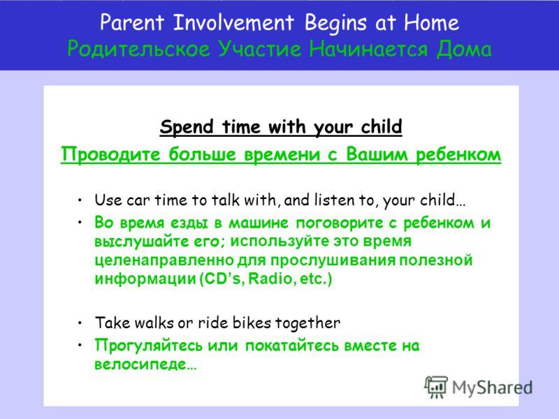 Spend time with your child Проводите больше времени с Вашим ребенком Use car time to talk with, and listen to, your child… Во время езды в машине поговорите с ребенком и выслушайте его; используйте это время целенаправленно для прослушивания полезной