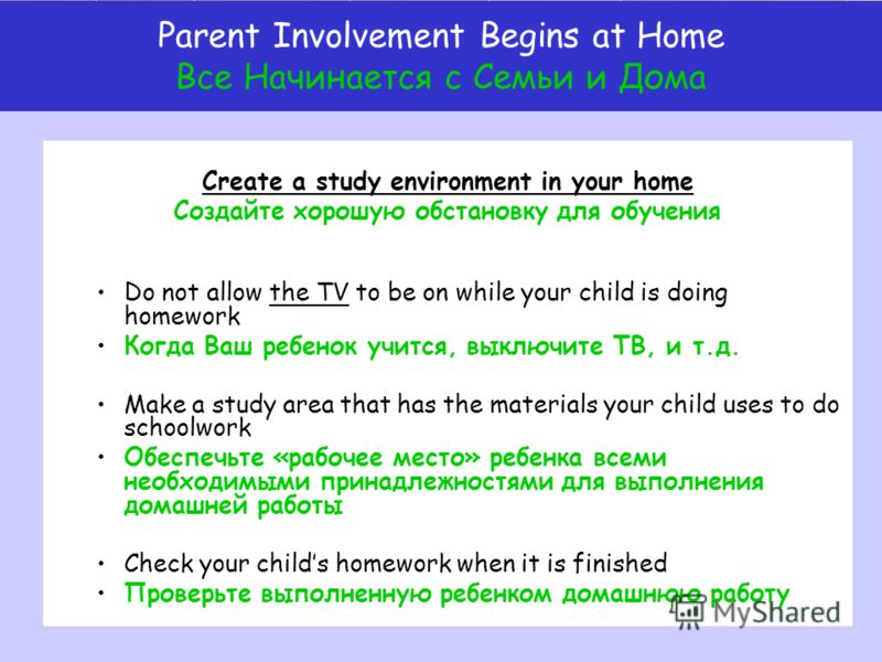 Create a study environment in your home Создайте хорошую обстановку для обучения Do not allow the TV to be on while your child is doing homework Когда Ваш ребенок учится, выключите ТВ, и т.д. Make a study area that has the materials your child uses t