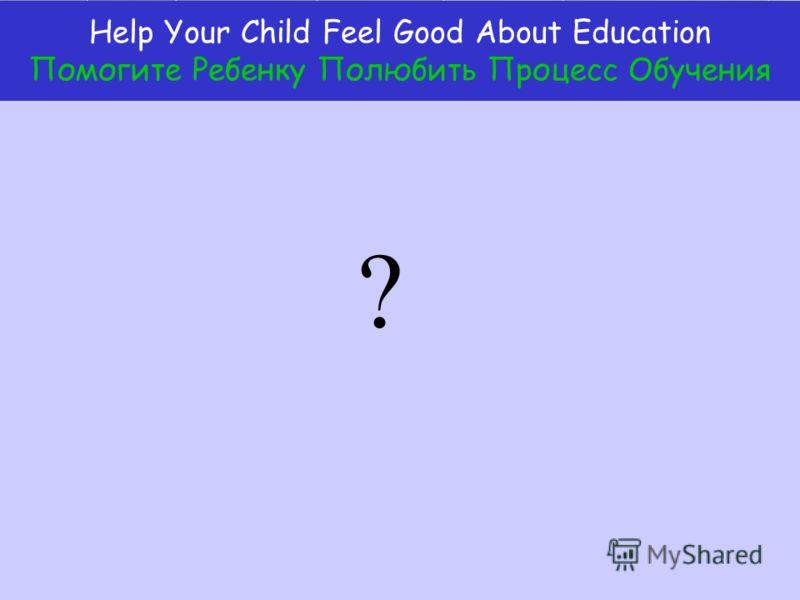 Help Your Child Feel Good About Education Помогите Ребенку Полюбить Процесс Обучения ?