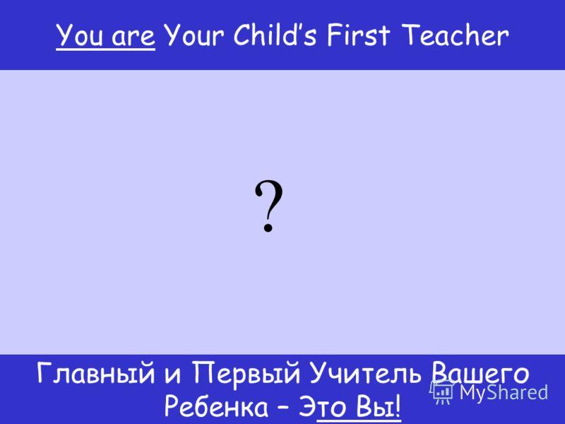 Главный и Первый Учитель Вашего Ребенка – Это Вы! You are Your Childs First Teacher ?