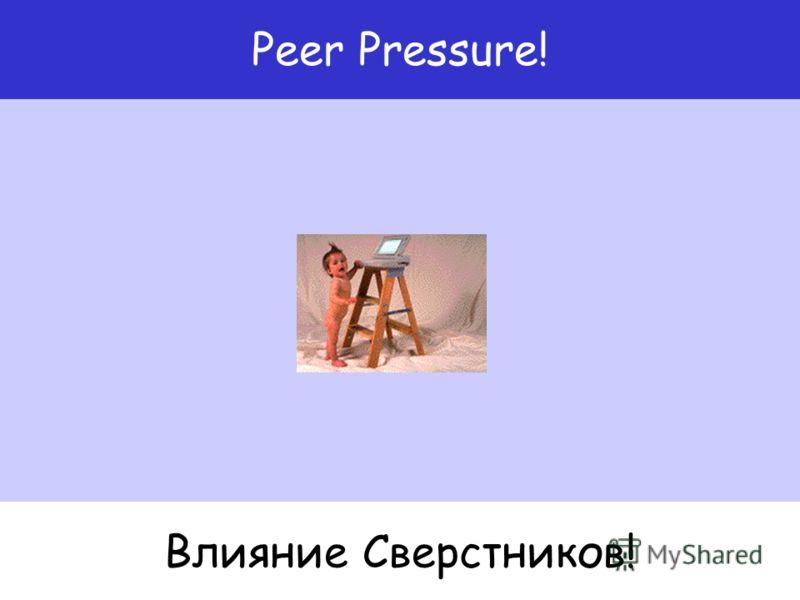 Влияние Сверстников! Peer Pressure!