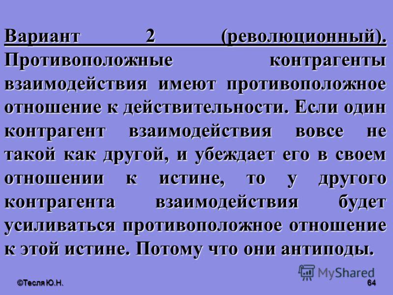 ©Тесля Ю.Н. 63 Можно выделить три варианта несилового взаимодействия людей. Вариант 1 (тоталитарный). У одинаковых контрагентов взаимодействия одинаковое отношение к действительности. Если один контрагент взаимодействия такой же, как другой, и имеет
