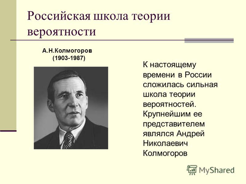 Российская школа теории вероятности К настоящему времени в России сложилась сильная школа теории вероятностей. Крупнейшим ее представителем являлся Андрей Николаевич Колмогоров А.Н.Колмогоров (1903-1987)
