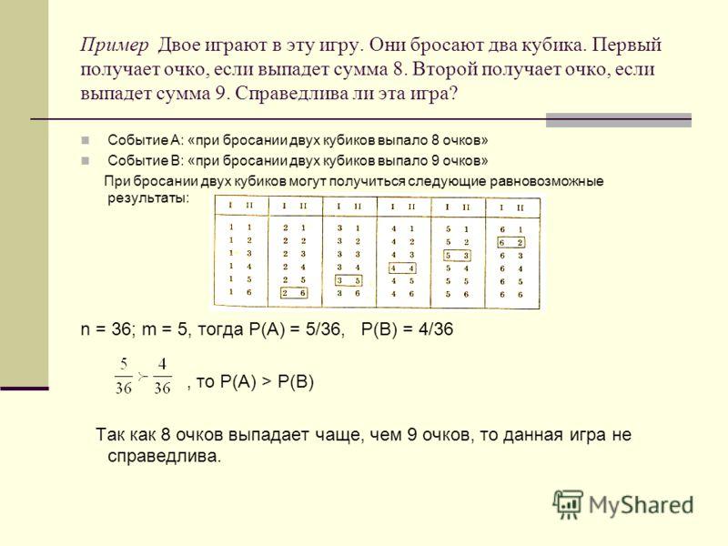 Пример Двое играют в эту игру. Они бросают два кубика. Первый получает очко, если выпадет сумма 8. Второй получает очко, если выпадет сумма 9. Справедлива ли эта игра? Событие А: «при бросании двух кубиков выпало 8 очков» Событие В: «при бросании дву