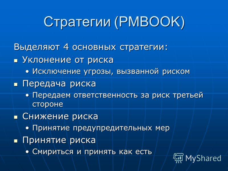 Стратегии (PMBOOK) Выделяют 4 основных стратегии: Уклонение от риска Уклонение от риска Исключение угрозы, вызванной рискомИсключение угрозы, вызванной риском Передача риска Передача риска Передаем ответственность за риск третьей сторонеПередаем отве
