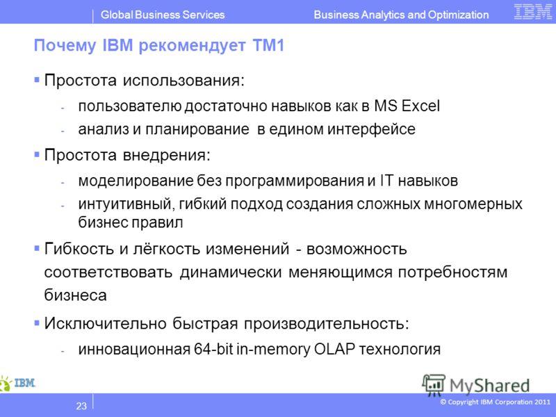 © Copyright IBM Corporation 2011 Business Analytics and OptimizationGlobal Business Services Почему IBM рекомендует TM1 Простота использования: - пользователю достаточно навыков как в MS Excel - анализ и планирование в едином интерфейсе Простота внед
