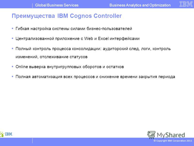 © Copyright IBM Corporation 2011 Business Analytics and OptimizationGlobal Business Services Преимущества IBM Cognos Controller Гибкая настройка системы силами бизнес-пользователей Централизованной приложение с Web и Excel интерфейсами Полный контрол