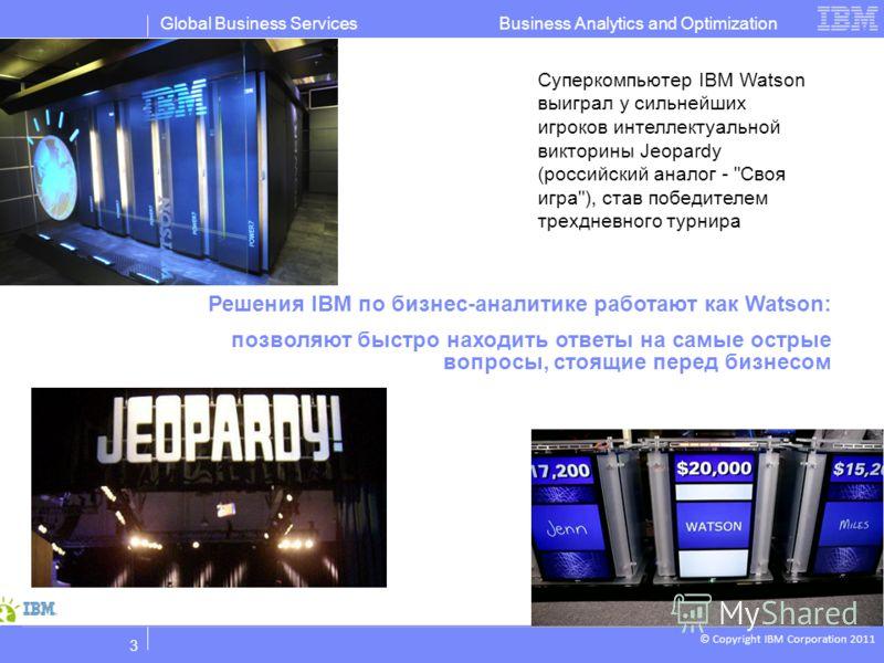 © Copyright IBM Corporation 2011 Business Analytics and OptimizationGlobal Business Services 3 Решения IBM по бизнес-аналитике работают как Watson: позволяют быстро находить ответы на самые острые вопросы, стоящие перед бизнесом Суперкомпьютер IBM Wa