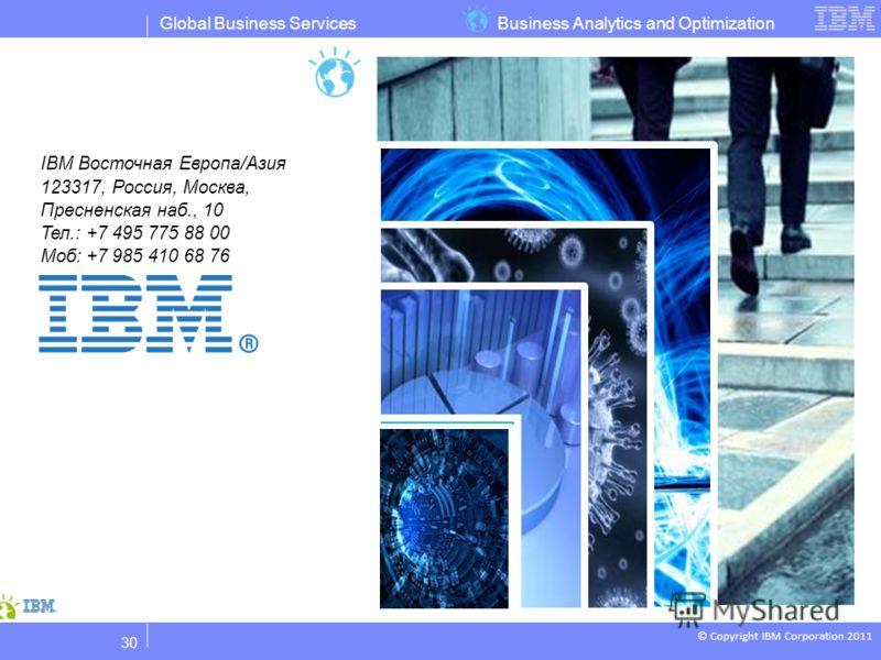 Business Analytics and OptimizationGlobal Business Services © Copyright IBM Corporation 2011 IBM Восточная Европа/Азия 123317, Россия, Москва, Пресненская наб., 10 Тел.: +7 495 775 88 00 Моб: +7 985 410 68 76 30