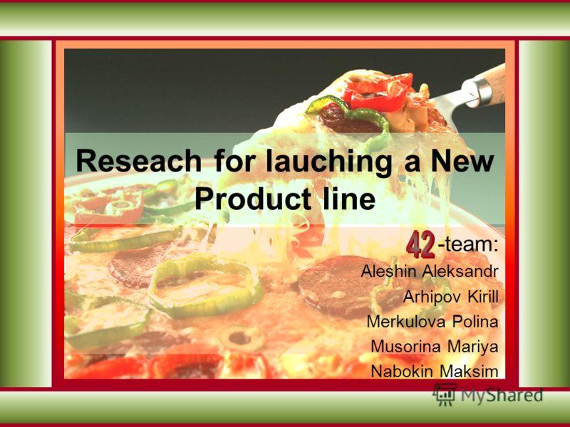 Reseach for lauching a New Product line -team: Aleshin Aleksandr Arhipov Kirill Merkulova Polina Musorina Mariya Nabokin Maksim