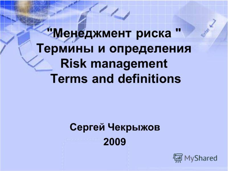 Менеджмент риска  Термины и определения Risk management Terms and definitions Сергей Чекрыжов 2009