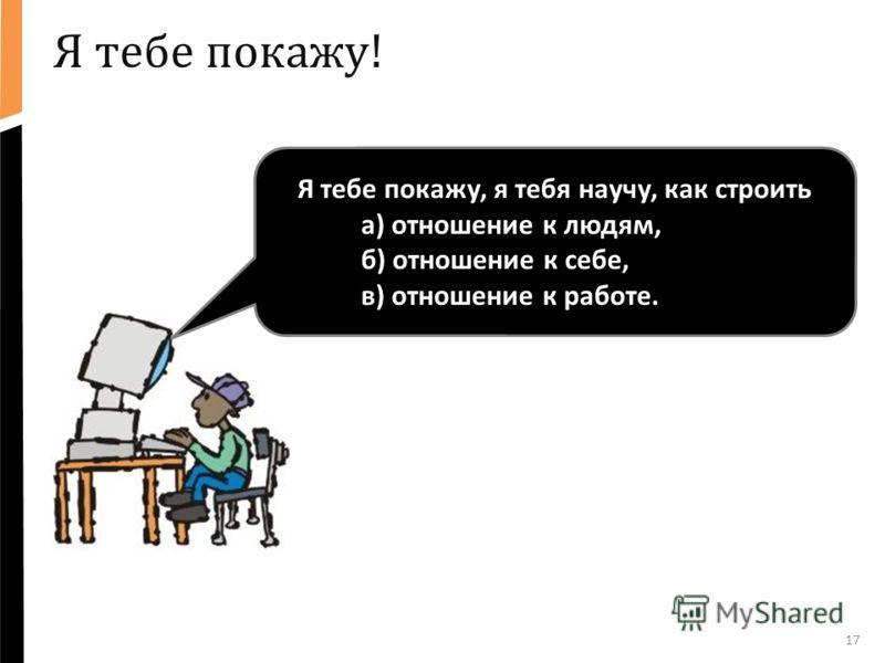 17 Я тебе покажу! Я тебе покажу, я тебя научу, как строить а) отношение к людям, б) отношение к себе, в) отношение к работе.