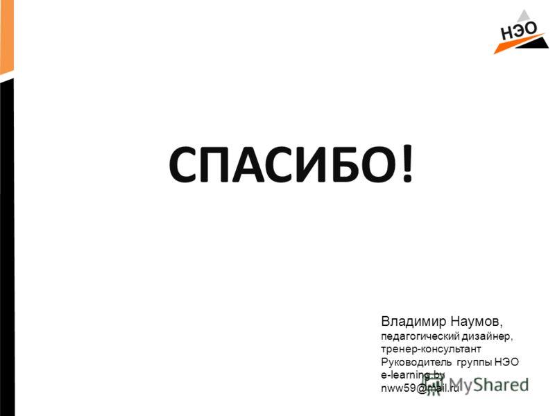 СПАСИБО! Владимир Наумов, педагогический дизайнер, тренер-консyльтант Руководитель группы НЭО e-learning.by nww59@mail.ru