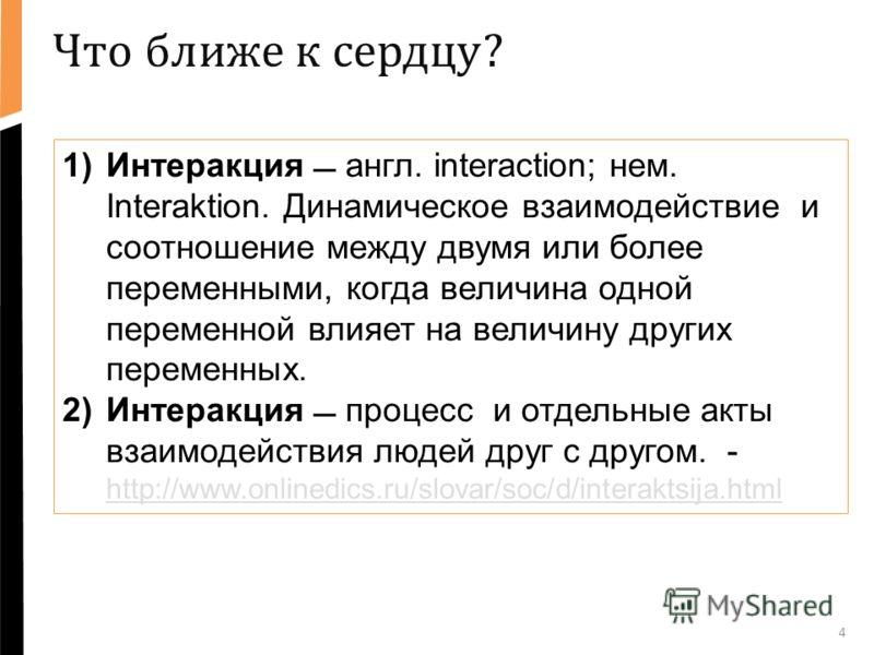 4 1)Интеракция англ. interaction; нем. Interaktion. Динамическое взаимодействие и соотношение между двумя или более переменными, когда величина одной переменной влияет на величину других переменных. 2)Интеракция процесс и отдельные акты взаимодействи