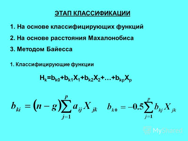ЭТАП КЛАССИФИКАЦИИ 1.На основе классифицирующих функций 2. На основе расстояния Махалонобиса 3. Методом Байесса 1. Классифицирующие функции H k =b k0 +b k1 X 1 +b k2 X 2 +…+b kp X p