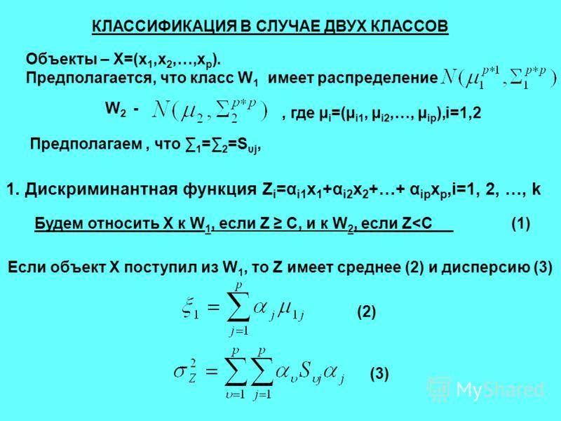 1. Дискриминантная функция Z i =α i1 x 1 +α i2 x 2 +…+ α ip x p,i=1, 2, …, k КЛАССИФИКАЦИЯ В СЛУЧАЕ ДВУХ КЛАССОВ Объекты – Х=(x 1,x 2,…,x p ). Предполагается, что класс W 1 имеет распределение W 2 -, где µ i =(µ i1, µ i2,…, µ ip ),i=1,2 Предполагаем,