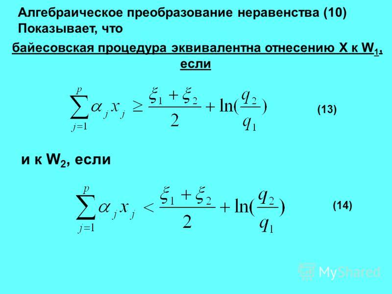 Алгебраическое преобразование неравенства (10) Показывает, что байесовская процедура эквивалентна отнесению X к W 1, если (13) и к W 2, если (14)