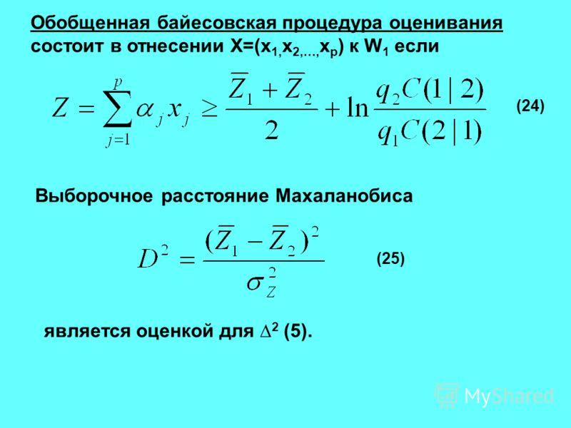 Обобщенная байесовская процедура оценивания состоит в отнесении X=(x 1, x 2,…, x p ) к W 1 если Выборочное расстояние Махаланобиса (24) (25) является оценкой для 2 (5).