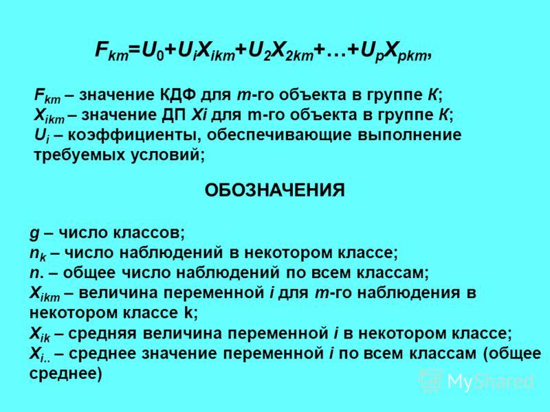 F km =U 0 +U i X ikm +U 2 X 2km +…+U p X pkm, F km – значение КДФ для m-го объекта в группе К; X ikm – значение ДП Xi для m-го объекта в группе К; U i – коэффициенты, обеспечивающие выполнение требуемых условий; g – число классов; n k – число наблюде