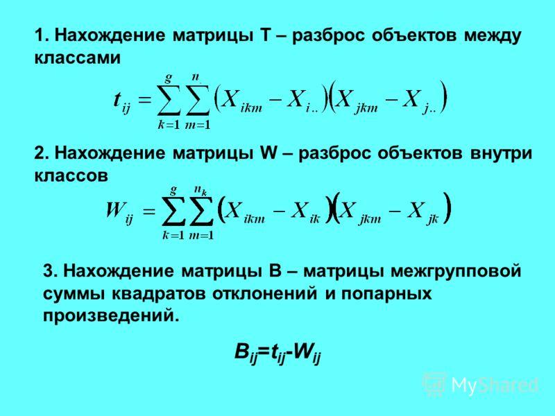 1. Нахождение матрицы Т – разброс объектов между классами 2. Нахождение матрицы W – разброс объектов внутри классов 3. Нахождение матрицы В – матрицы межгрупповой суммы квадратов отклонений и попарных произведений. B ij =t ij -W ij