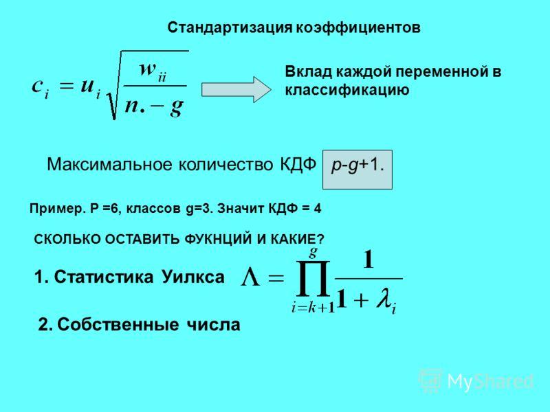 Стандартизация коэффициентов Вклад каждой переменной в классификацию Максимальное количество КДФ p-g+1. СКОЛЬКО ОСТАВИТЬ ФУКНЦИЙ И КАКИЕ? Пример. P =6, классов g=3. Значит КДФ = 4 1. Статистика Уилкса 2. Собственные числа