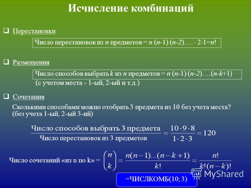 Исчисление комбинаций Перестановки Размещения Сочетания Число перестановок из n предметов = n (n-1) (n-2)…. 2 1=n! Число способов выбрать k из n предметов = n (n-1) (n-2)….(n-k+1) Сколькими способами можно отобрать 3 предмета из 10 без учета места? (