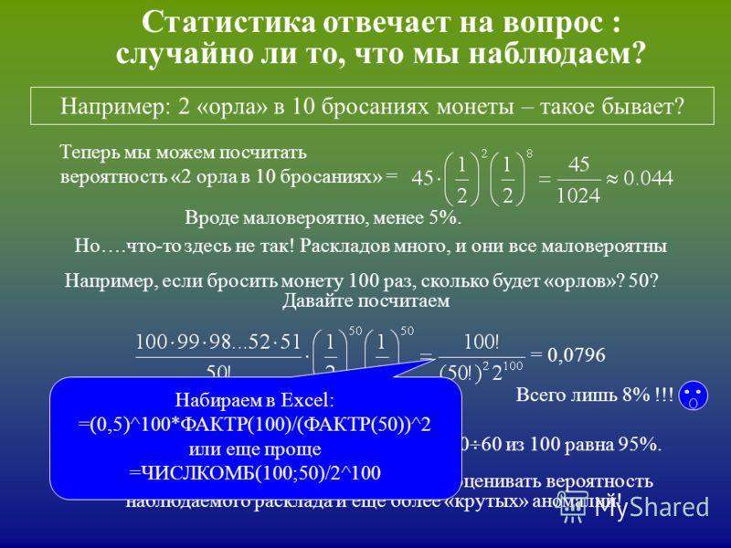 Статистика отвечает на вопрос : случайно ли то, что мы наблюдаем? Например: 2 «орла» в 10 бросаниях монеты – такое бывает? вероятность «2 орла в 10 бросаниях» = Теперь мы можем посчитать Вроде маловероятно, менее 5%. Например, если бросить монету 100